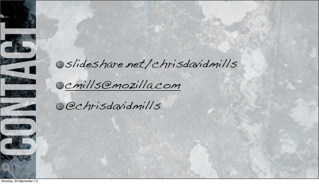 Contact slideshare.net/chrisdavidmills cmills@mozilla.com @chrisdavidmills Monday, 23 September 13