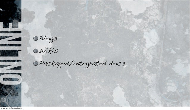 online Blogs Wikis Packaged/integrated docs Monday, 23 September 13