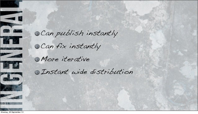 ingeneral Can publish instantly Can fix instantly More iterative Instant wide distribution Monday, 23 September 13
