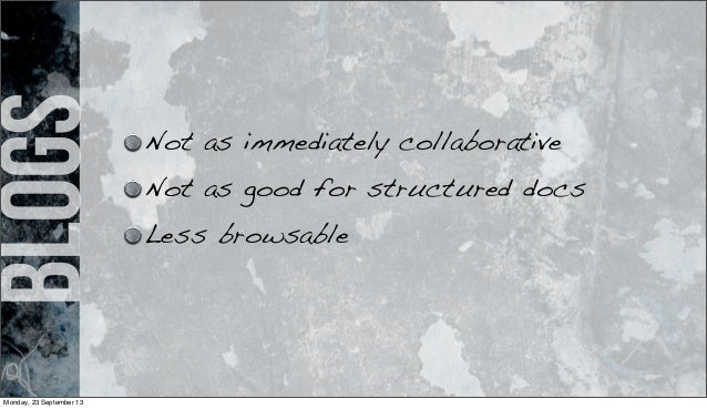 blogs Not as immediately collaborative Not as good for structured docs Less browsable Monday, 23 September 13