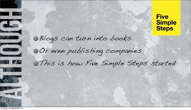 although Blogs can turn into books Or even publishing companies This is how Five Simple Steps started Monday, 23 September...