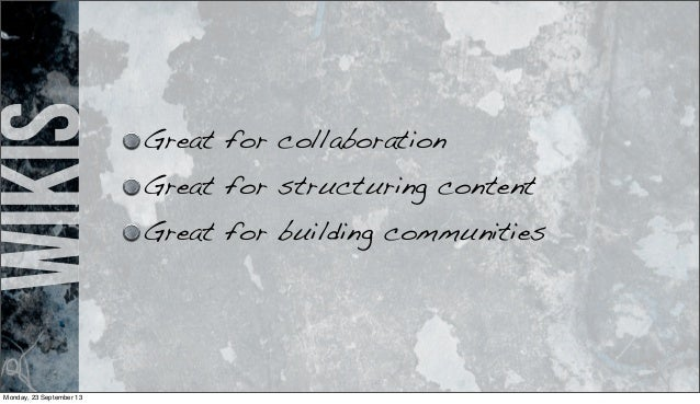 wikis Great for collaboration Great for structuring content Great for building communities Monday, 23 September 13