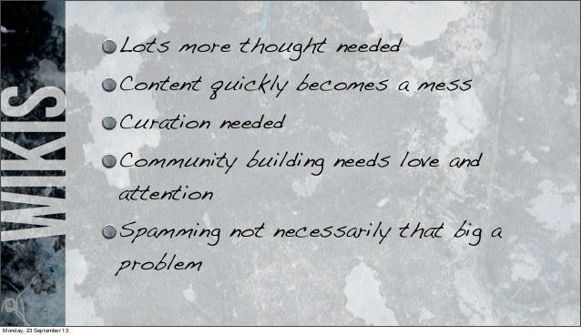 wikis Lots more thought needed Content quickly becomes a mess Curation needed Community building needs love and attention ...