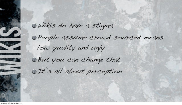 wikis Wikis do have a stigma People assume crowd sourced means low quality and ugly But you can change that It's all about...