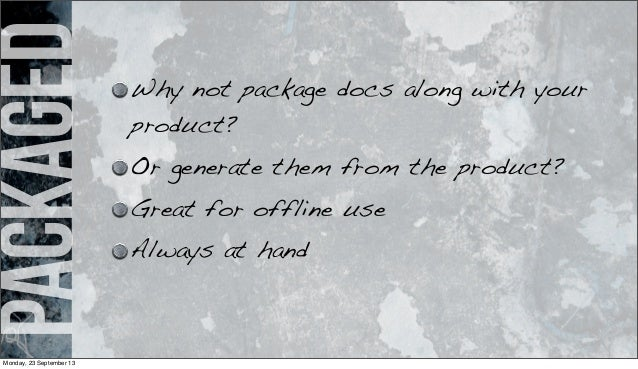 packaged Why not package docs along with your product? Or generate them from the product? Great for offline use Always at ...