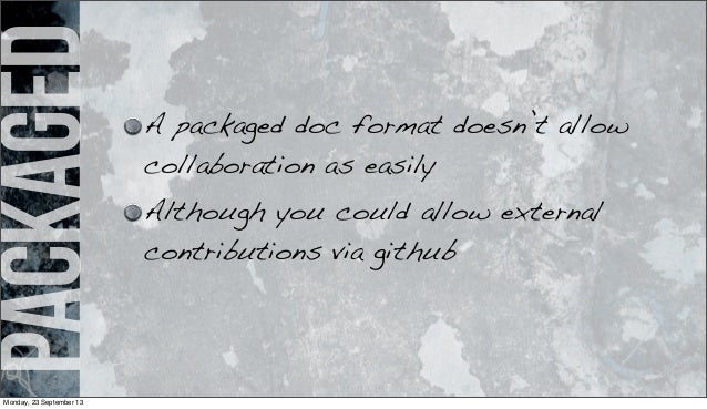 packaged A packaged doc format doesn't allow collaboration as easily Although you could allow external contributions via g...