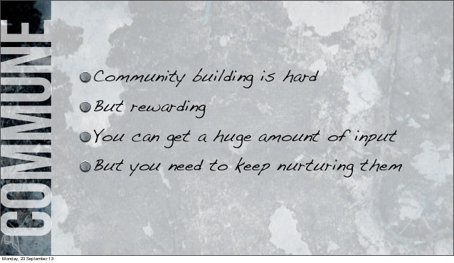 commune Community building is hard But rewarding You can get a huge amount of input But you need to keep nurturing them Mo...