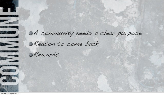 commune A community needs a clear purpose Reason to come back Rewards Monday, 23 September 13