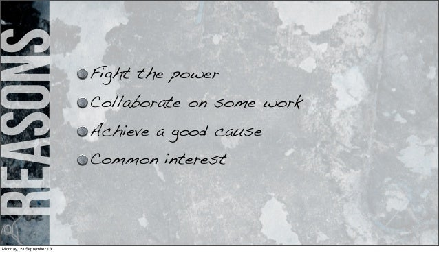 reasons Fight the power Collaborate on some work Achieve a good cause Common interest Monday, 23 September 13