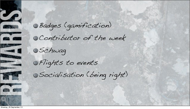 rewards Badges (gamification) Contributor of the week Schwag Flights to events Socialisation (being right) Monday, 23 Sept...