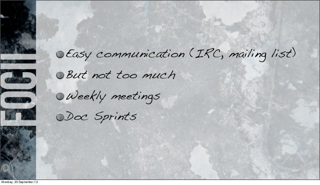 focii Easy communication (IRC, mailing list) But not too much Weekly meetings Doc Sprints Monday, 23 September 13