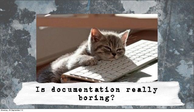 Is documentation really boring? Monday, 23 September 13