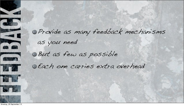 feedback Provide as many feedback mechanisms as you need But as few as possible Each one carries extra overhead Monday, 23...