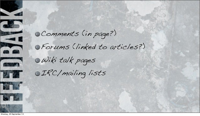 feedback Comments (in page?) Forums (linked to articles?) Wiki talk pages IRC/mailing lists Monday, 23 September 13
