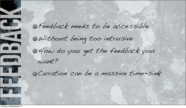 feedback Feedback needs to be accessible Without being too intrusive How do you get the feedback you want? Curation can be...