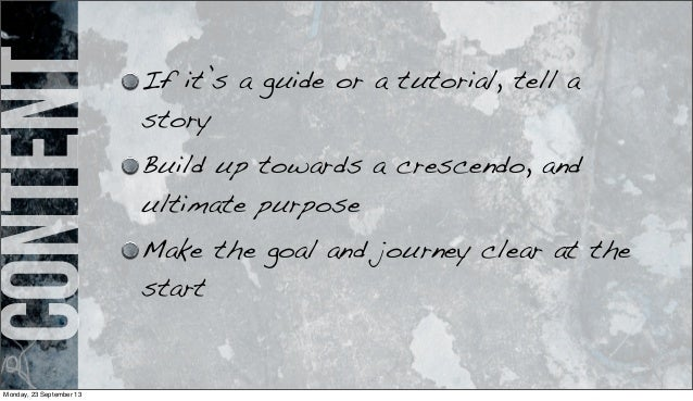 content If it's a guide or a tutorial, tell a story Build up towards a crescendo, and ultimate purpose Make the goal and j...