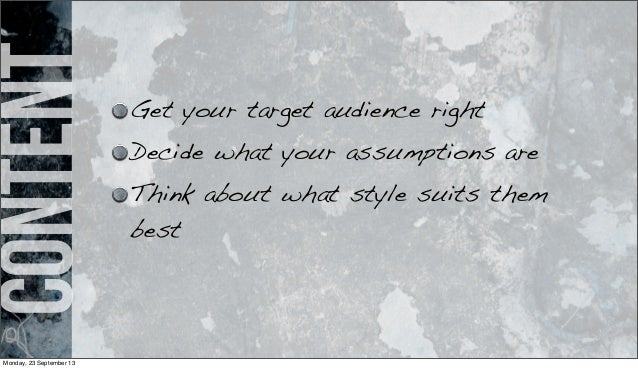 content Get your target audience right Decide what your assumptions are Think about what style suits them best Monday, 23 ...