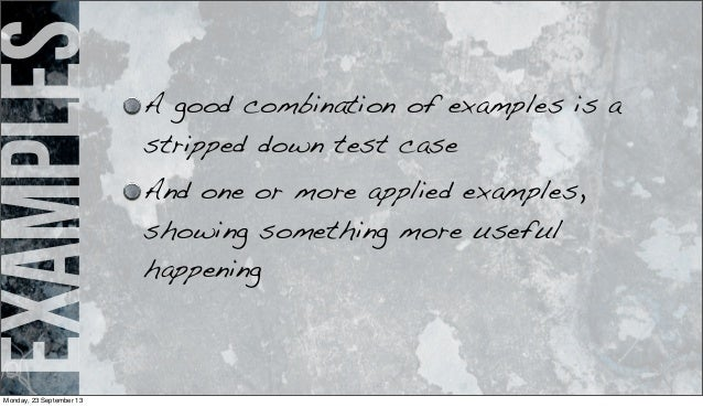 examples A good combination of examples is a stripped down test case And one or more applied examples, showing something m...