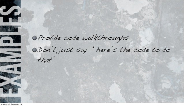 """examples Provide code walkthroughs Don't just say """"here's the code to do that"""" Monday, 23 September 13"""