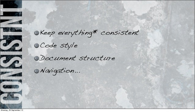 consistnt Keep everything* consistent Code style Document structure Navigation... Monday, 23 September 13