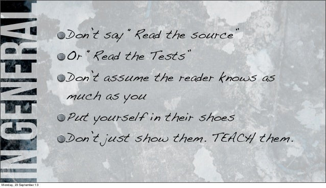 """ingeneral Don't say """"Read the source"""" Or """"Read the Tests"""" Don't assume the reader knows as much as you Put yourself in the..."""