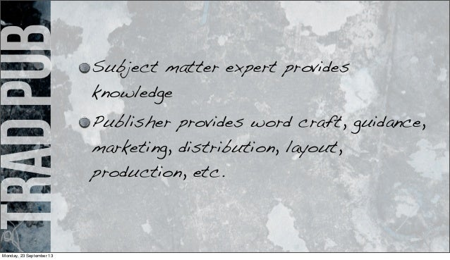 tradpub Subject matter expert provides knowledge Publisher provides word craft, guidance, marketing, distribution, layout,...
