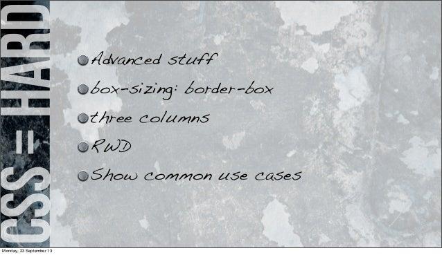 css=hard Advanced stuff box-sizing: border-box three columns RWD Show common use cases Monday, 23 September 13