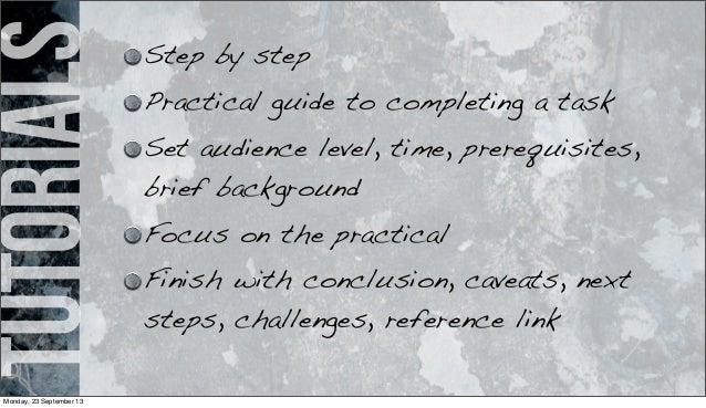 tutorials Step by step Practical guide to completing a task Set audience level, time, prerequisites, brief background Focu...