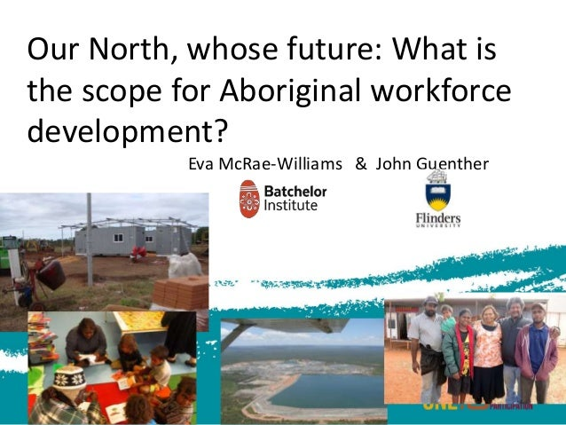 Our North, whose future: What is the scope for Aboriginal workforce development? Eva McRae-Williams & John Guenther