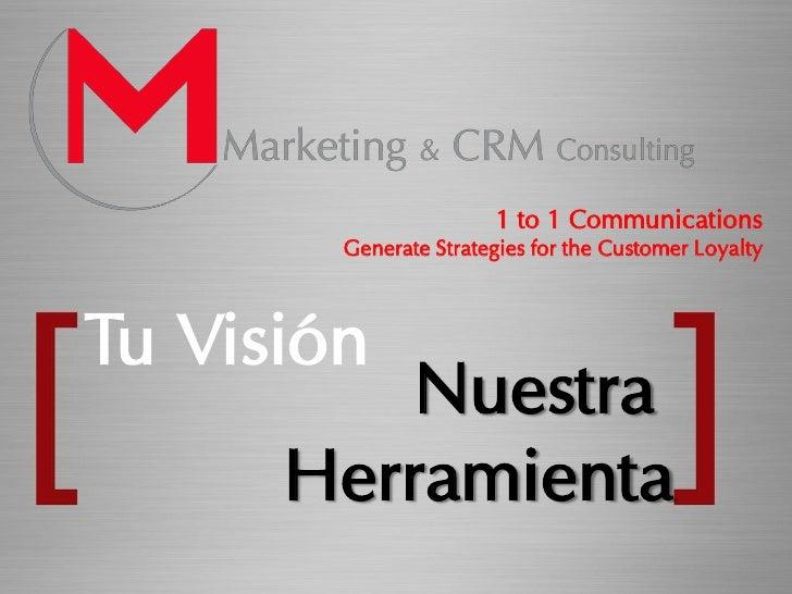 1 to 1 Communications         Generate Strategies for the Customer Loyalty    Tu Visión           Nuestra       Herramienta