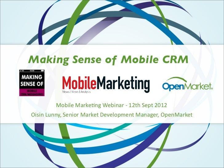 Making Sense of Mobile CRM         Mobile Marke+ng Webinar -‐ 12th Sept 2012Oisin Lunny, Senior Market Developm...