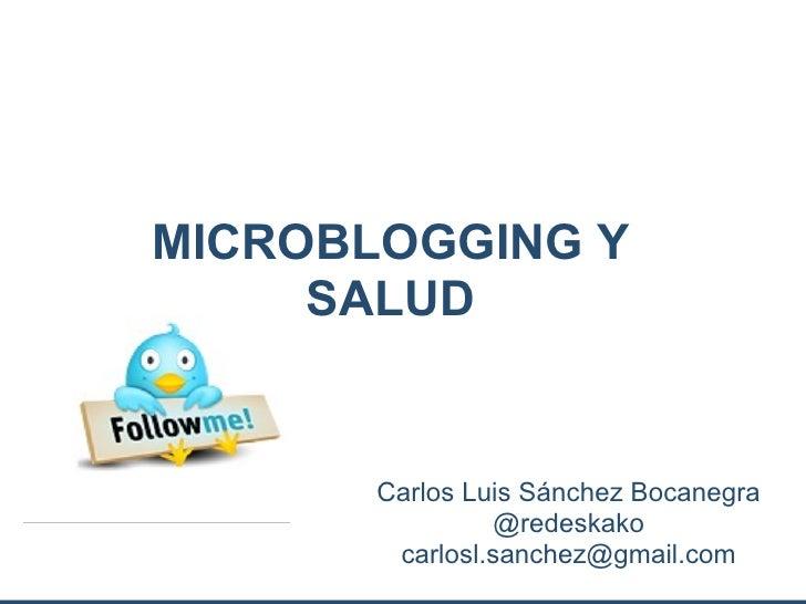 MICROBLOGGING Y     SALUD       Carlos Luis Sánchez Bocanegra                 @redeskako        carlosl.sanchez@gmail.com