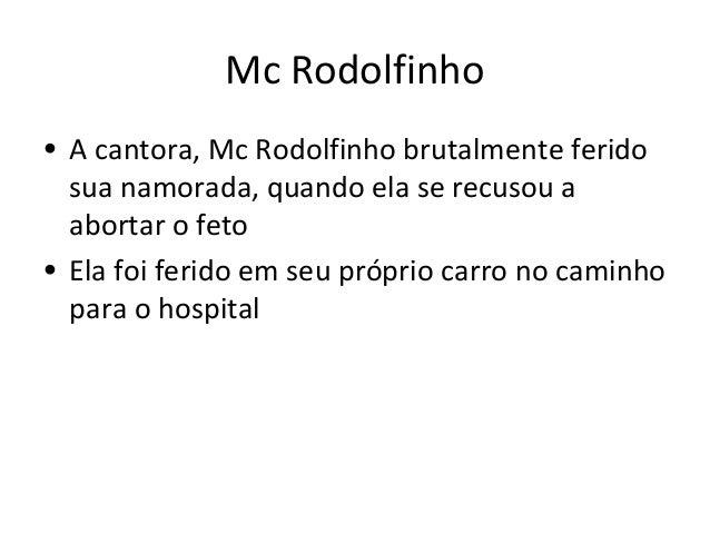 Mc Rodolfinho  • A cantora, Mc Rodolfinho brutalmente ferido  sua namorada, quando ela se recusou a  abortar o feto  • Ela...