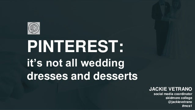 PINTEREST: it's not all wedding dresses and desserts JACKIE VETRANO social media coordinator skidmore college @jackievetra...
