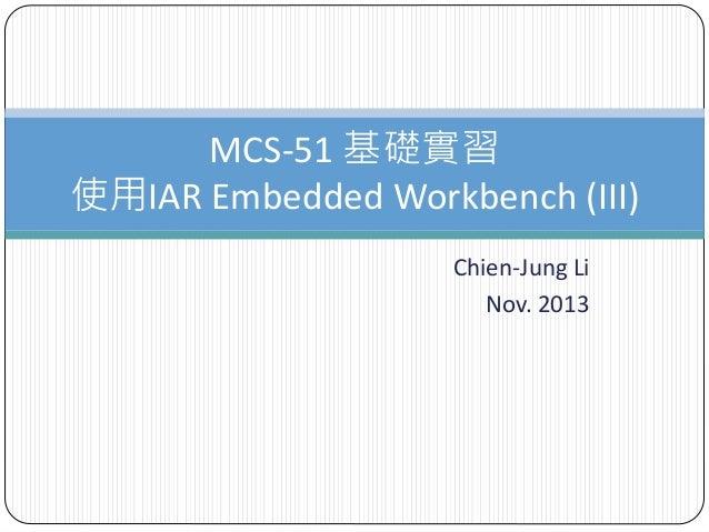 Chien-Jung Li Nov. 2013 MCS-51 基礎實習 使用IAR Embedded Workbench (III)