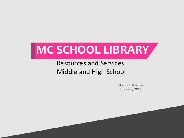 MC SCHOOL LIBRARY Elizabeth Gartley 7 January 2015 Resources and Services: Middle and High School