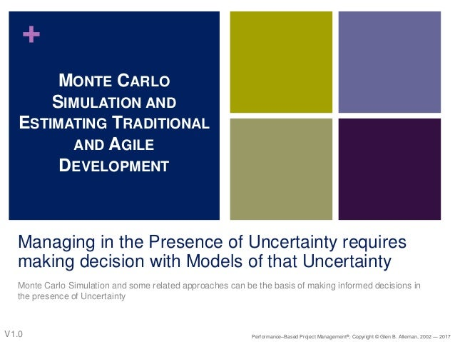 + Managing in the Presence of Uncertainty requires making decision with Models of that Uncertainty Monte Carlo Simulation ...
