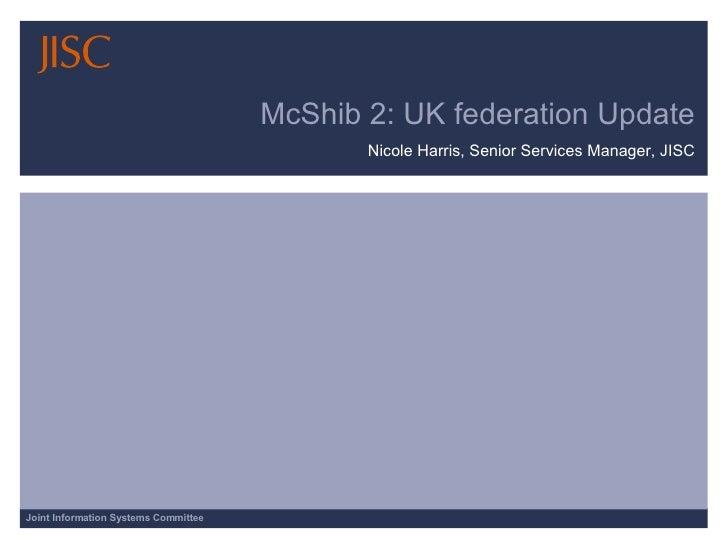 McShib 2: UK federation Update Nicole Harris, Senior Services Manager, JISC