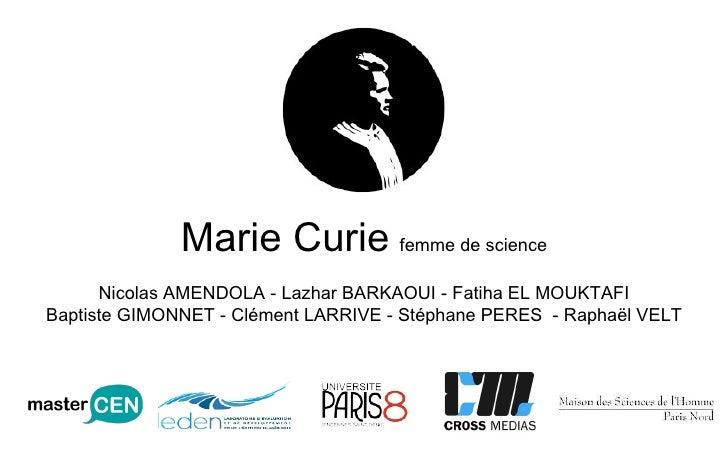 Marie Curie   femme de science Nicolas AMENDOLA - Lazhar BARKAOUI - Fatiha EL MOUKTAFI Baptiste GIMONNET - Clément LARRIVE...