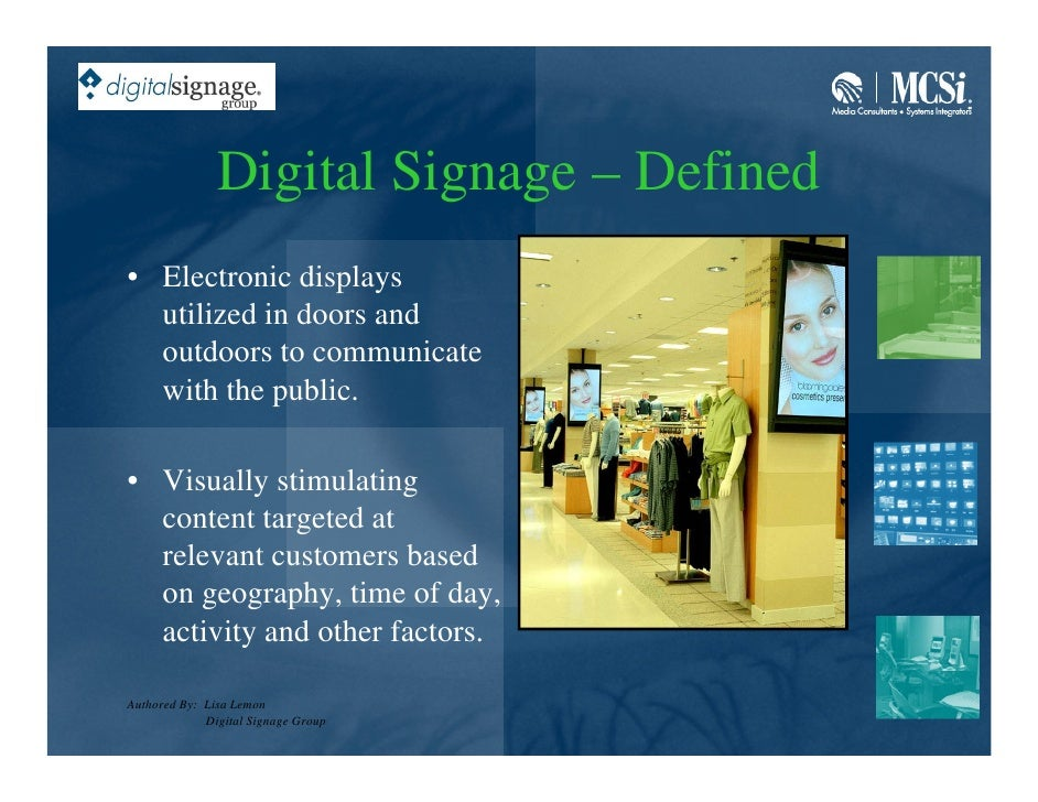 Digital Signage – Defined • Electronic displays   utilized in doors and   outdoors to communicate   with the public.  • Vi...