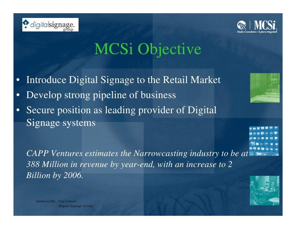 MCSi Objective • Introduce Digital Signage to the Retail Market • Develop strong pipeline of business • Secure position as...