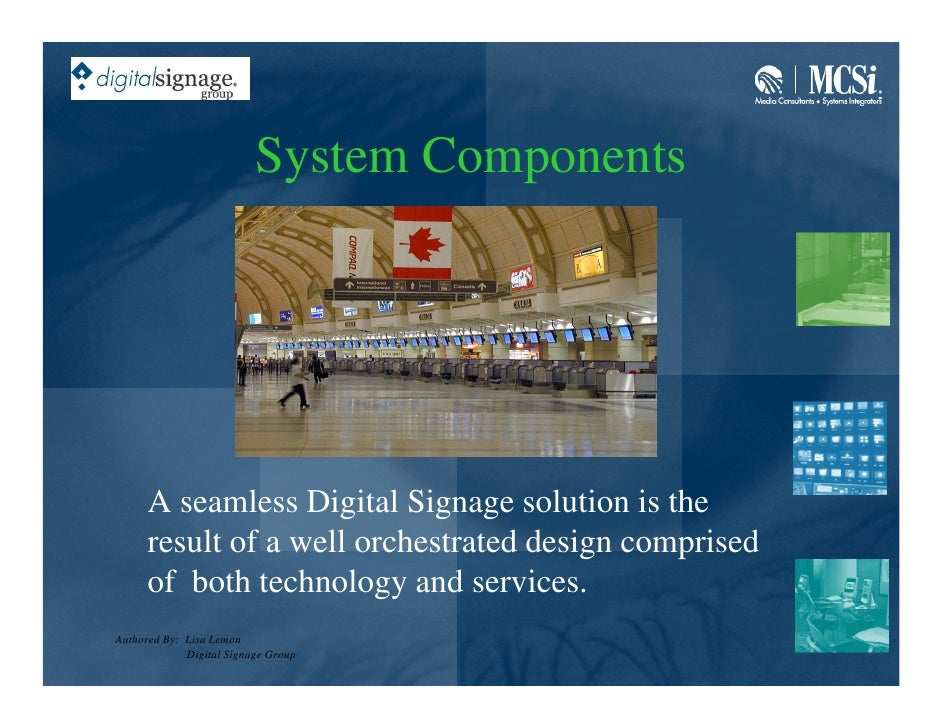 System Components           A seamless Digital Signage solution is the       result of a well orchestrated design comprise...