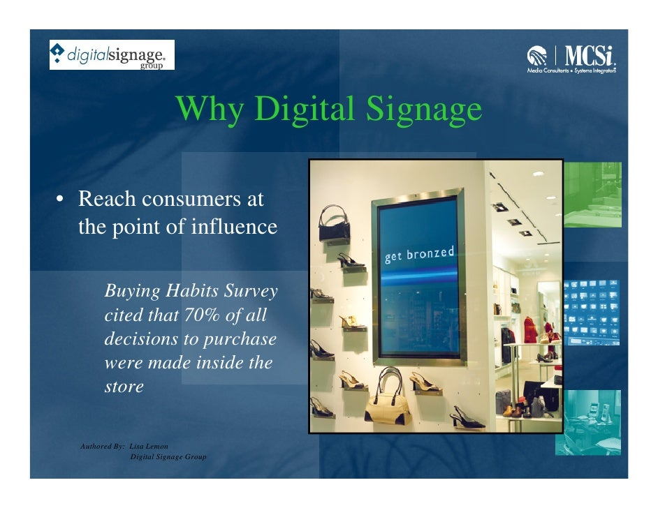 Why Digital Signage  • Reach consumers at   the point of influence          Buying Habits Survey         cited that 70% of...