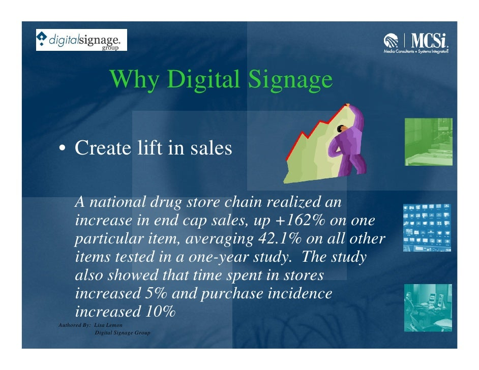 Why Digital Signage  • Create lift in sales        A national drug store chain realized an       increase in end cap sales...