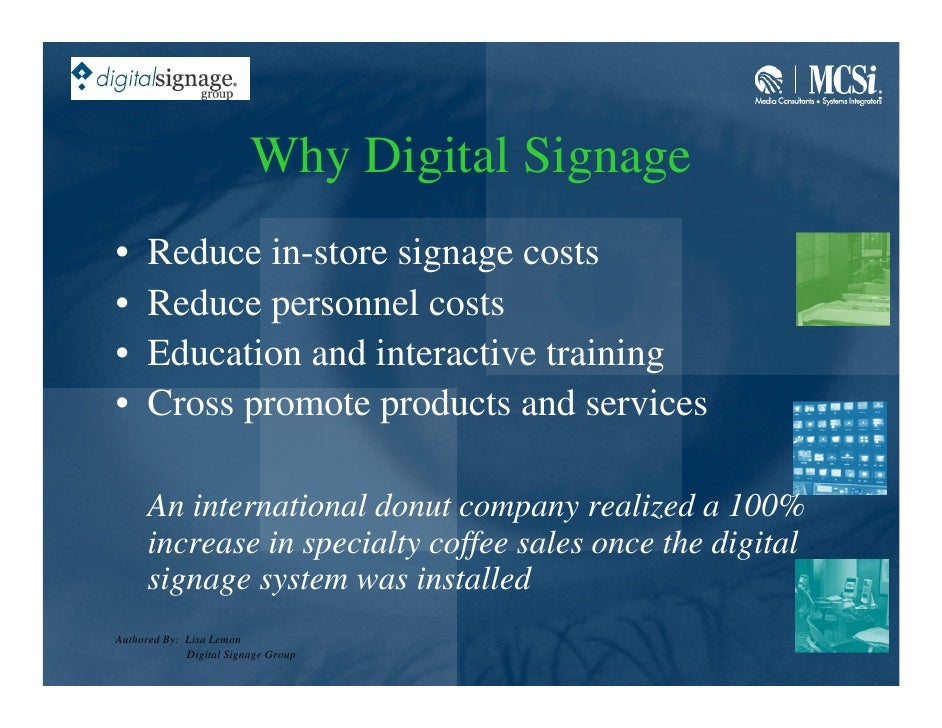 Why Digital Signage •     Reduce in-store signage costs •     Reduce personnel costs •     Education and interactive train...