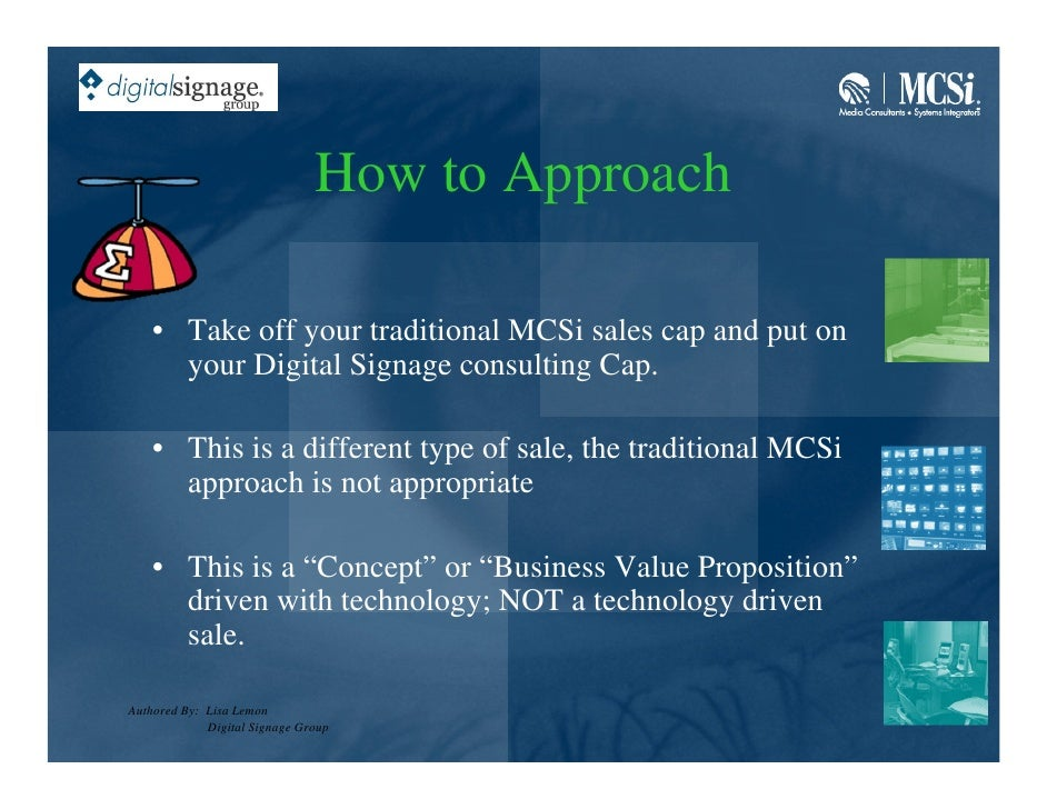 How to Approach      • Take off your traditional MCSi sales cap and put on       your Digital Signage consulting Cap.     ...