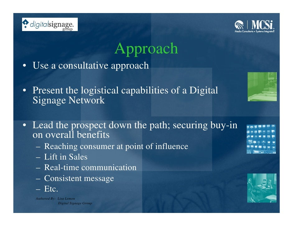 Approach • Use a consultative approach  • Present the logistical capabilities of a Digital   Signage Network  • Lead the p...