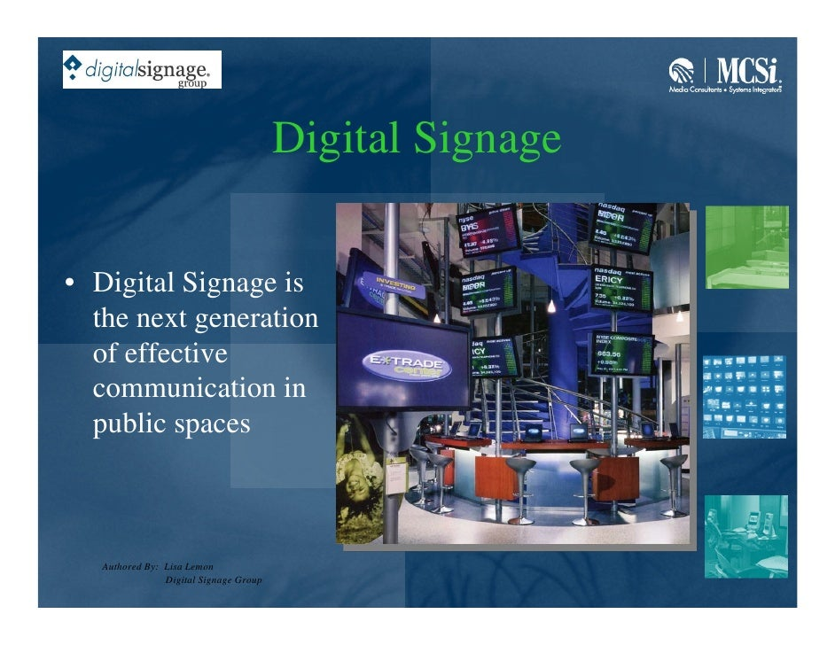 Digital Signage  • Digital Signage is   the next generation   of effective   communication in   public spaces       Author...