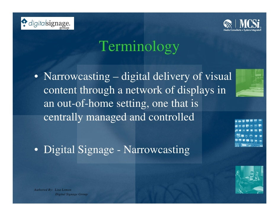 Terminology • Narrowcasting – digital delivery of visual   content through a network of displays in   an out-of-home setti...