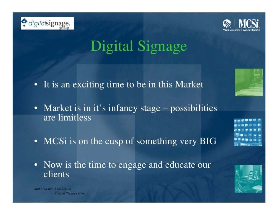Digital Signage  • It is an exciting time to be in this Market  • Market is in it's infancy stage – possibilities   are li...